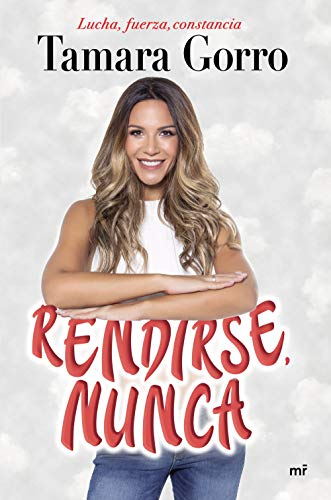 RENDIRSE, NUNCA: Lucha, Fuerza, Constancia - Tamara Gorro