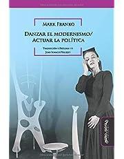 Danzar El Modernismo/ Actuar La Política: 7 (Historia del Arte argentino y latinoamericano)