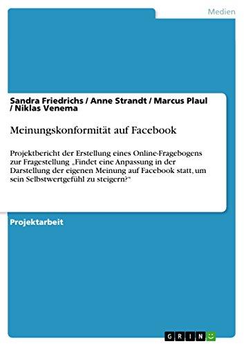 """Meinungskonformität auf Facebook: Projektbericht der Erstellung eines Online-Fragebogens zur Fragestellung """"Findet eine Anpassung in der Darstellung der ... um sein Selbstwertgefühl zu steigern?"""""""