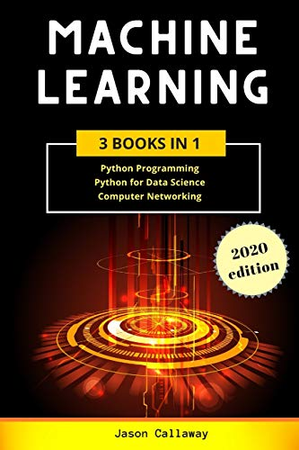 Machine Learning: 3 Books in 1: Python Programming, Data Science, Computer Networking for Beginners. Master the Mathematics of Machine Learning & Applied Artificial Intelligence (Step-by-Step Guide)
