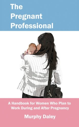 The Pregnant Professional: A Handbook for Women Who Plan to Work During and After Pregnancy