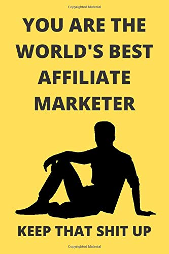 YOU ARE THE WORLD\'S BEST AFFILIATE MARKETER KEEP THAT SHIT UP: Funny Affiliate Marketer Journal Note Book Diary Log Scrap Tracker Party Prize Gift Present 6x9 Inch 100 Pages.