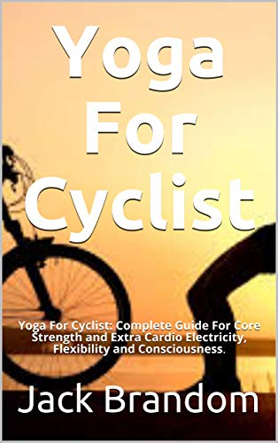 Yoga For Cyclist: Yoga For Cyclist: Complete Guide For Core Strength and Extra Cardio Electricity, Flexibility and Consciousness. (English Edition)