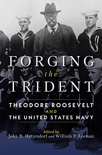 Forging the Trident: Theodore Roosevelt and the United States Navy (Studies in Naval History and Sea Power)