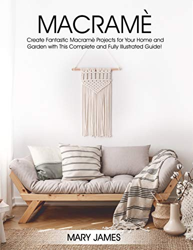 Macrame: Create Fantastic Macramè Projects for Your Home and Garden with This Complete and Fully Illustrated Guide! (English Edition)