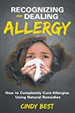 Recognizing and Dealing Allergy: How to Completely Cure Allergies Using Natural Remedies