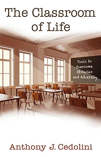 The Classroom of Life: Tools and Skills to Overcome Obstacles and Adversity by [Anthony J. Cedolini]