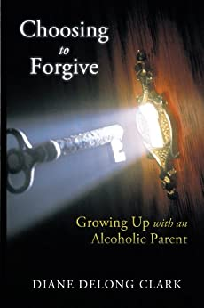 Choosing to Forgive: Growing up with an Alcoholic Parent by [Diane DeLong Clark]