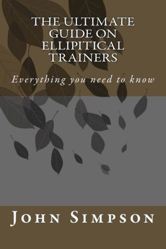 The Ultimate Guide on Ellipitical Trainers: Everything you need to know