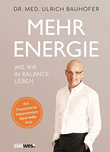 Mehr Energie: Wie wir in Balance leben - Von Deutschlands bekanntestem Ayurveda-Arzt (vollständig überarbeitete und aktualisierte Neuaugabe von