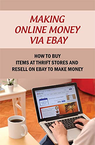 Making Online Money Via eBay: How To Buy Items At Thrift Stores And Resell On eBay To Make Money: Selling Electronic Items On Amazon (English Edition)