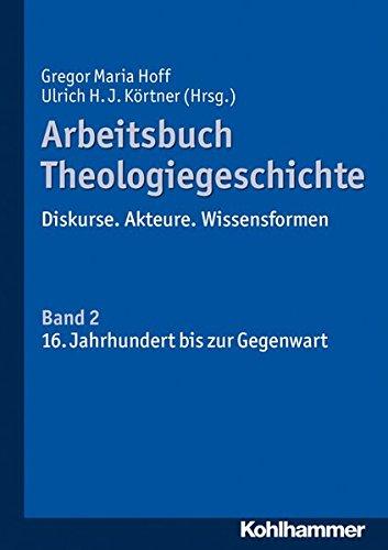 Arbeitsbuch Theologiegeschichte: Diskurse. Akteure. Wissensformen. Band 2: 16. Bis 20. Jahrhundert PDF Books