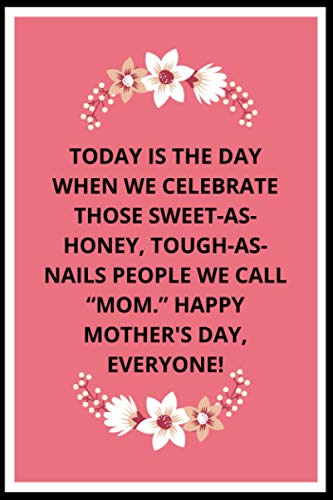 Today is the day when we celebrate those sweetashoney toughasnails people we call Mom Happy Mothers Day everyone: A Blank Lined Notebook Gift for Mothers Day everyone