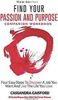 How to Find Your Passion and Purpose Companion Workbook: Four Easy Steps to Discover A Job You Want and Live the Life You ...
