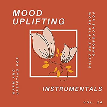 Mood Uplifting Instrumentals - Warm And Uplifting Pop For Background, Work Play And Drive, Vol.26
