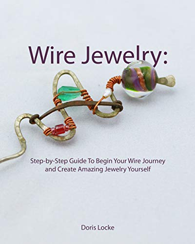 Wire Jewelry: Step-by-Step Guide To Begin Your Wire Journey and Create Amazing Jewelry Yourself