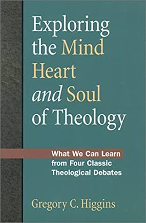 Exploring the Mind, Heart and Soul of Theology: What We Can Learn from Four Classic Theological Debates by Gregory C. Higgins (2000-10-11)