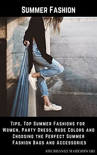 Summer Fashion – Tips, Top Summer Fashions for Women, Party Dress, Nude Colors and Choosing the Perfect Summer Fashion Bags and Accessories (English Edition)