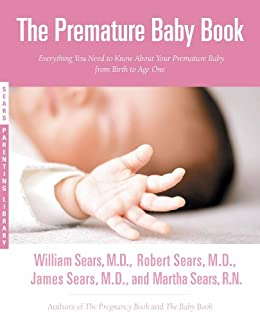 The Premature Baby Book: Everything You Need to Know About Your Premature Baby from Birth to Age One (Sears Parenting Library) by [Martha Sears, Robert W. Sears, William Sears, James Sears]