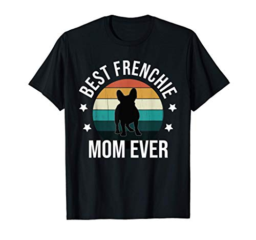Best Frenchie Mom Ever: French Bulldog Mothers Day Gift Idea T-Shirt