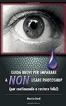 GUIDA BREVE PER IMPARARE A  NON  USARE PHOTOSHOP: (pur continuando a restare felici)