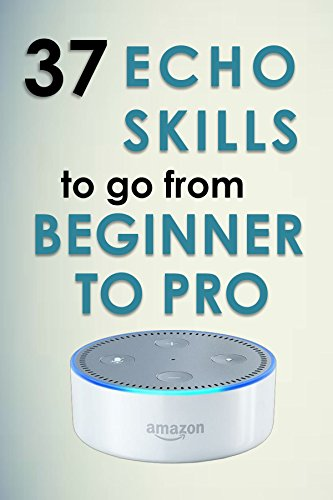 Alexa Skills: 37 Echo skills to go from beginner to pro: Ultimate Updated User Guide 2017 Amazon Echo (English Edition)