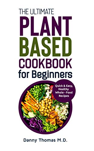 The Ultimate Plant Based Cookbook for Beginners: Quick & Easy, Healthy Whole-Food Recipes
