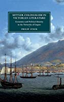 Settler Colonialism in Victorian Literature: Economics and Political Identity in the Networks of Empire (Cambridge Studies in Nineteenth-Century Literature and Culture, Series Number 122)