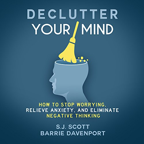 Declutter Your Mind: How to Stop Worrying, Relieve Anxiety, and Eliminate Negative Thinking cover art