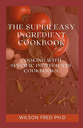Compare Textbook Prices for The Super Easy Ingredient Cookbook: Cooking With Specific Ingredients Cookbook  ISBN 9798536802588 by FRED PH.D, WILSON