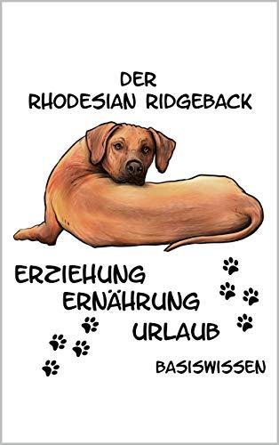 Rhodesian Ridgeback Erziehung Ernährung Urlaub Basiswissen: Ratgeber für alle Zukünftigen Hundebesitzer dieser Tollen Hunderasse Welpe Beschäftigung Futter Krankheiten