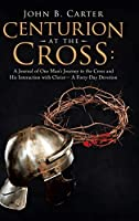 Centurion at the Cross: A Journal of One Man's Journey to the Cross and His Interaction With Christ, a Forty-day Devotion