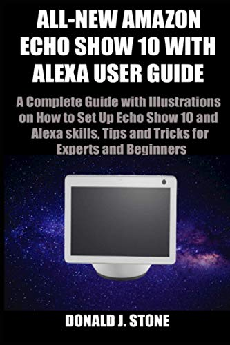 ALL-NEW AMAZON ECHO SHOW 10 WITH ALEXA USER GUIDE: A Complete Guide with Illustrations on How to Set Up Echo Show 10 and Alexa skills, Tips and Tricks for Experts and Beginners