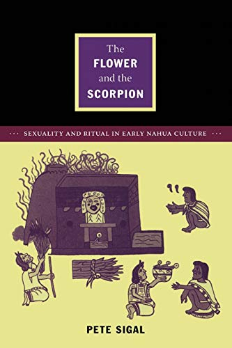The Flower and the Scorpion: Sexuality and Ritual in Early Nahua Culture (Latin America Otherwise)