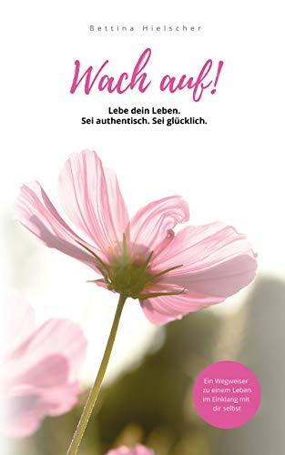 Wach auf! Lebe dein Leben. Sei authentisch. Sei glücklich.: Ein Wegweiser zu einem Leben im Einklang mit sich selbst