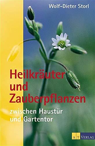 Heilkräuter und Zauberpflanzen zwischen Haustür und Gartentor: Eine Entdeckungsreise zum geheimnisvollen Wesen der Pflanzen (Natur und Heilen)
