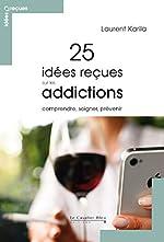 25 idées reçues sur les addictions - Comprendre, soigner, prévenir de Laurent Karila