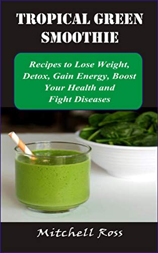 TROPICAL GREEN SMOOTHIE: Recipes to Lose Weight, Detox, Gain Energy, Boost Your Health and Fight Dis