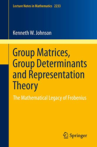 Group Matrices, Group Determinants and Representation Theory: The Mathematical Legacy of Frobenius (Lecture Notes in Mathematics, Band 2233)