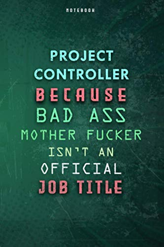 Project Controller Because Bad Ass Mother F*cker Isn't An Official Job Title Lined Notebook Journal Gift: Weekly, Daily Journal, Over 100 Pages, Gym, Paycheck Budget, 6x9 inch, Planner, To Do List