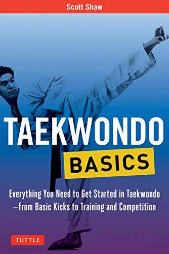 Taekwondo Basics: Everything You Need to Get Started in Taekwondo - from Basic Kicks to Training and Competition (Tuttle Martial Arts Basics)