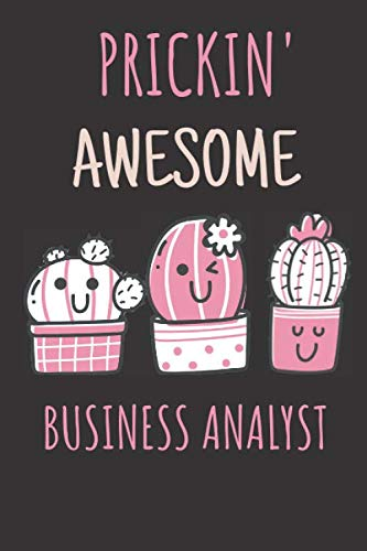Prickin' Awesome Business Analyst Notebook Gift: Lined Notebook/Journal/Diary.A Funny Business Analyst Gift Idea For Cactus Lovers and Amazing ... Blank Pages,6x9 Inches,Matte Finish Cover