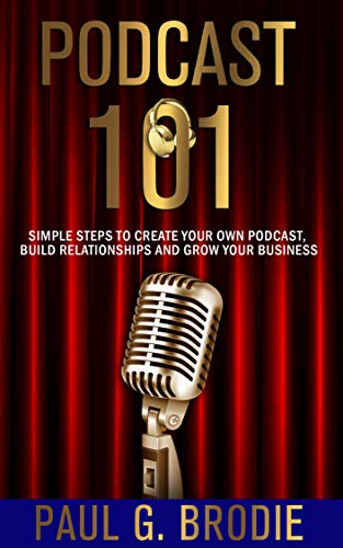 Podcast 101: Simple Steps to Create Your Own Podcast, Build Relationships and Grow Your Business (Get Published System Book 3)