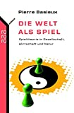 Die Welt als Spiel: Spieltheorie in Gesellschaft, Wirtschaft und Natur - Pierre Basieux