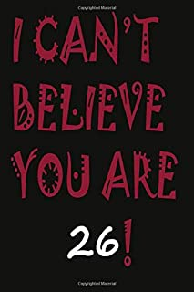 I Can't Believe You Are 26 ! Notebook University Graduation gift: Lined Notebook / Journal Gift, 120 Pages, 6x9, Soft Cove...