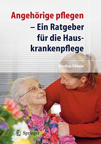 Angehörige Pflegen: Ein Ratgeber für Die Hauskrankenpflege (German Edition)