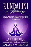 Kundalini Awakening: Achieve Higher Consciousness and Spiritual Transcendence Through Meditation - 3 Books in 1: Chakra For Beginners, Third Eye Awakening, Kundalini Awakening