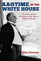 Ragtime in the White House: War, Race, and the Presidency in the Time of William McKinley