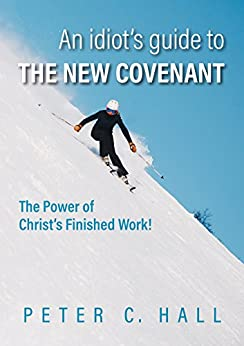 An idiot's guide to the New Covenant: The power of Christ's finished work! by [Peter C. Hall]