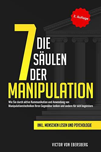 Die 7 Säulen der Manipulation: Wie Sie durch aktive Kommunikation und Anwendung von Manipulationstechniken Ihren Gegenüber lenken und andere für sich begeistern inkl. Me